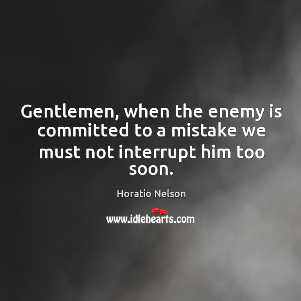 Gentlemen, when the enemy is committed to a mistake we must not interrupt him too soon. Image