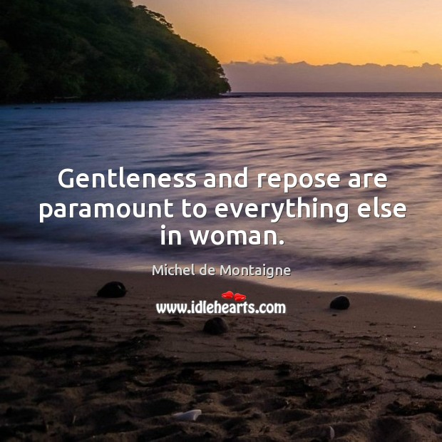 Image, Gentleness and repose are paramount to everything else in woman.