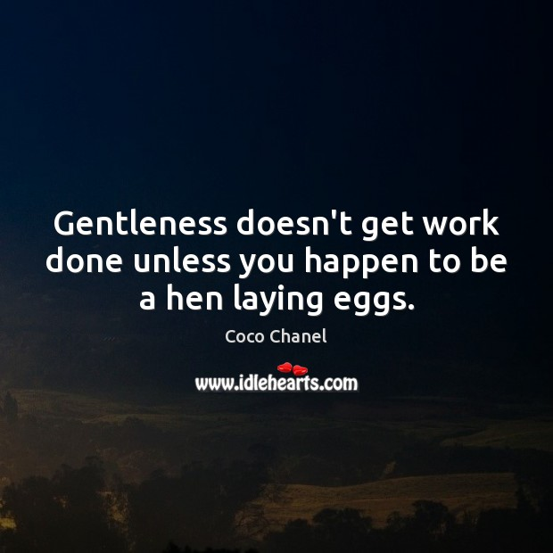 Gentleness doesn't get work done unless you happen to be a hen laying eggs. Coco Chanel Picture Quote
