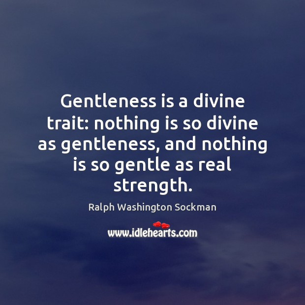 Gentleness is a divine trait: nothing is so divine as gentleness, and Image