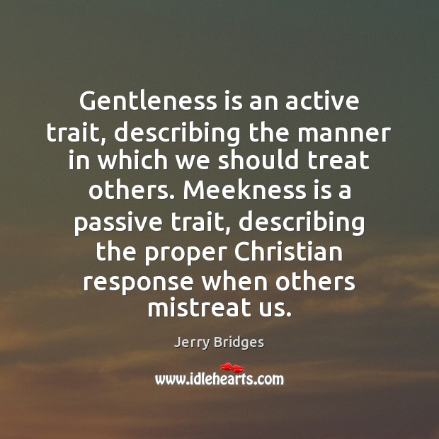 Gentleness is an active trait, describing the manner in which we should Jerry Bridges Picture Quote