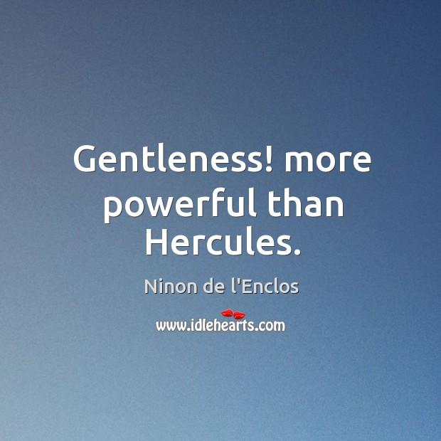 Gentleness! more powerful than Hercules. Image
