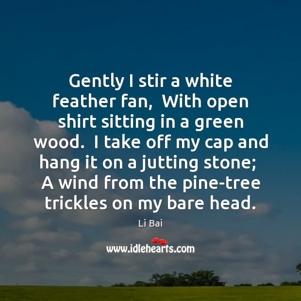 Gently I stir a white feather fan,  With open shirt sitting in Li Bai Picture Quote