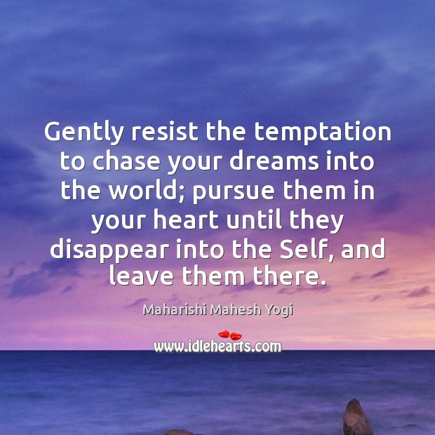Image, Gently resist the temptation to chase your dreams into the world; pursue