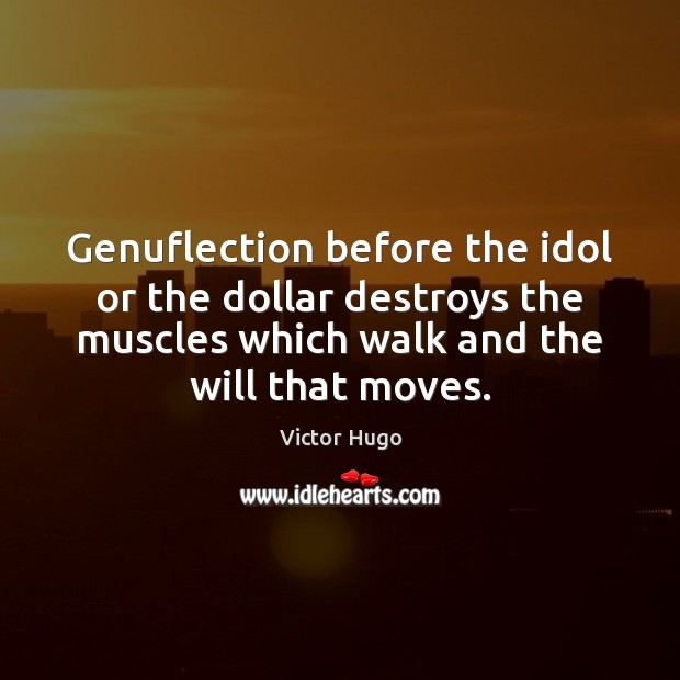 Genuflection before the idol or the dollar destroys the muscles which walk Victor Hugo Picture Quote