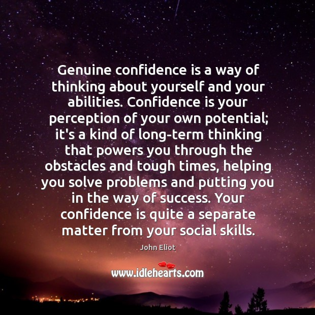 Genuine confidence is a way of thinking about yourself and your abilities. John Eliot Picture Quote