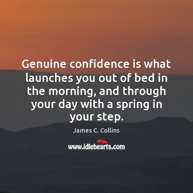 Genuine confidence is what launches you out of bed in the morning, James C. Collins Picture Quote
