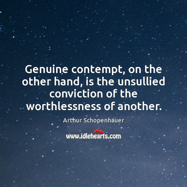 Genuine contempt, on the other hand, is the unsullied conviction of the Arthur Schopenhauer Picture Quote
