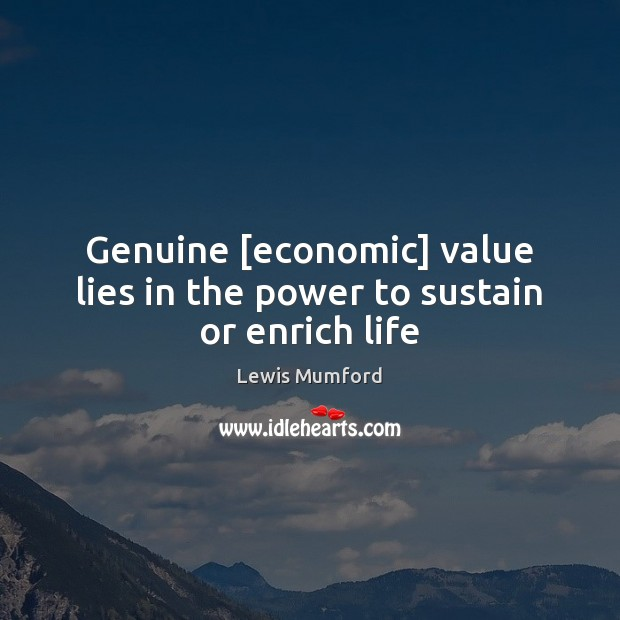 Genuine [economic] value lies in the power to sustain or enrich life Lewis Mumford Picture Quote