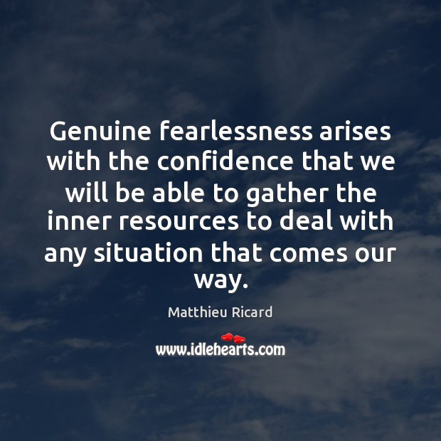 Genuine fearlessness arises with the confidence that we will be able to Matthieu Ricard Picture Quote