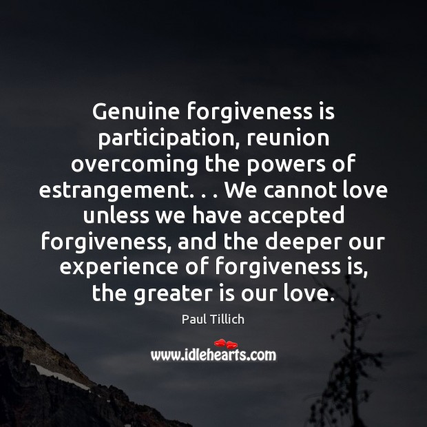 Genuine forgiveness is participation, reunion overcoming the powers of estrangement. . . We cannot Paul Tillich Picture Quote