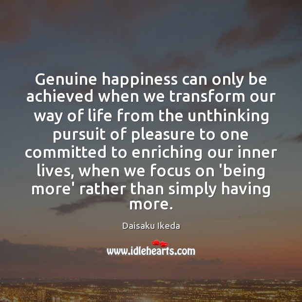 Genuine happiness can only be achieved when we transform our way of Daisaku Ikeda Picture Quote