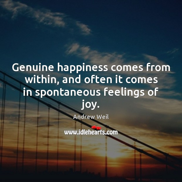 Genuine happiness comes from within, and often it comes in spontaneous feelings of joy. Andrew Weil Picture Quote