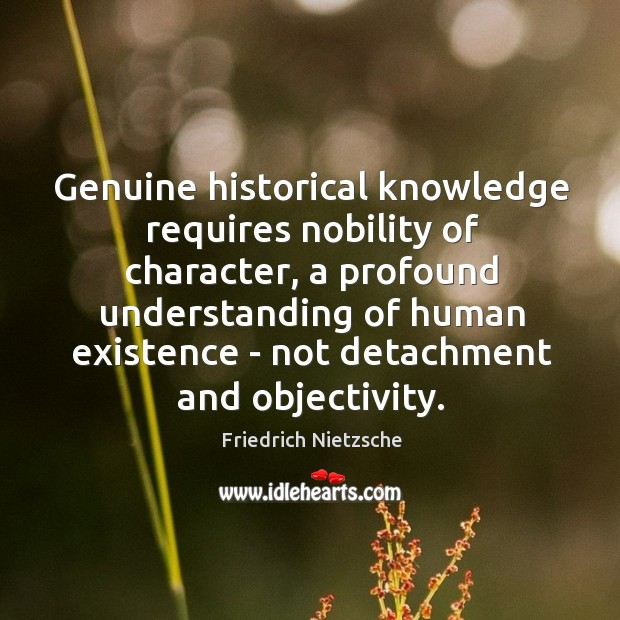 Image, Genuine historical knowledge requires nobility of character, a profound understanding of human
