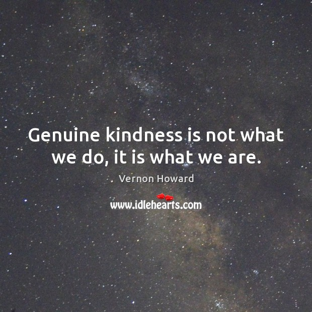 Genuine kindness is not what we do, it is what we are. Image