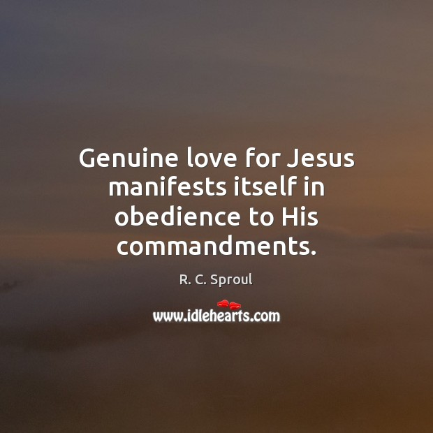 Genuine love for Jesus manifests itself in obedience to His commandments. R. C. Sproul Picture Quote