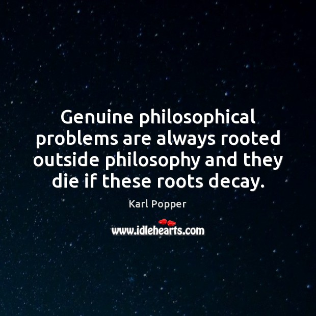 Genuine philosophical problems are always rooted outside philosophy and they die if Karl Popper Picture Quote