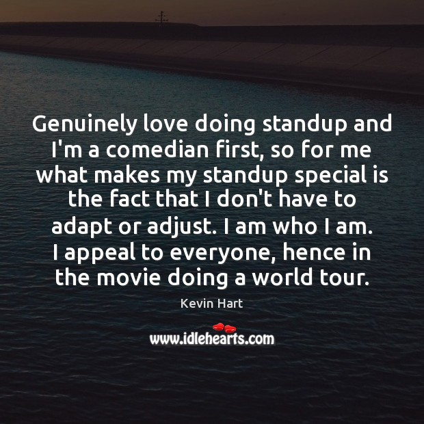 Genuinely love doing standup and I'm a comedian first, so for me Kevin Hart Picture Quote