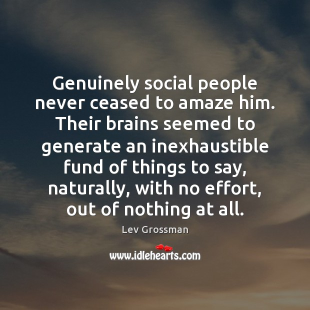 Genuinely social people never ceased to amaze him. Their brains seemed to Lev Grossman Picture Quote