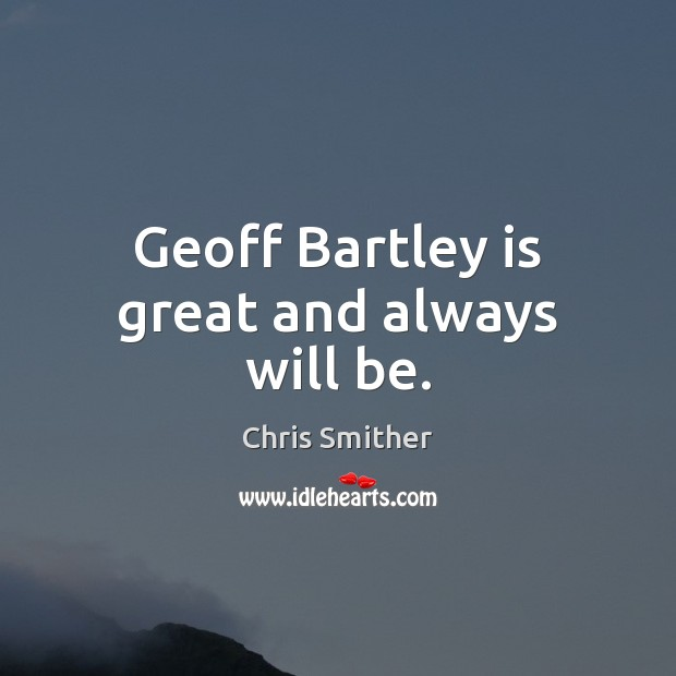Geoff Bartley is great and always will be. Image
