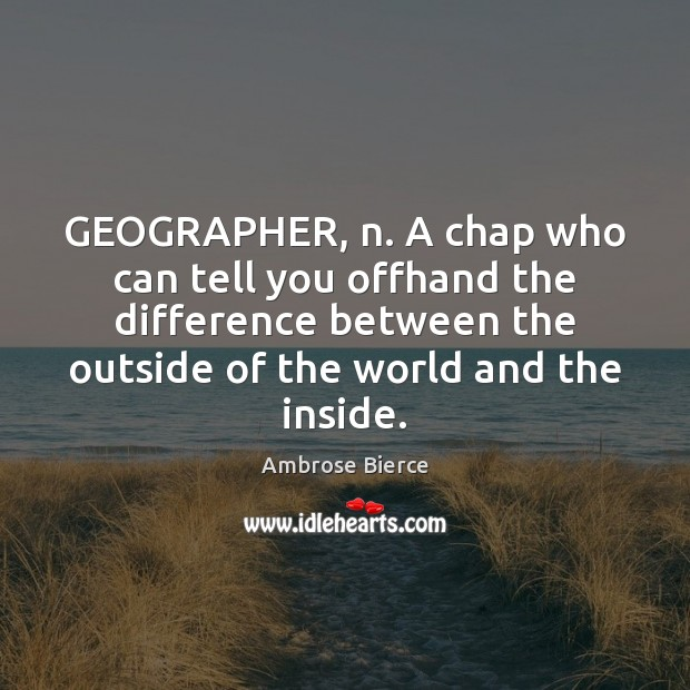 GEOGRAPHER, n. A chap who can tell you offhand the difference between Image