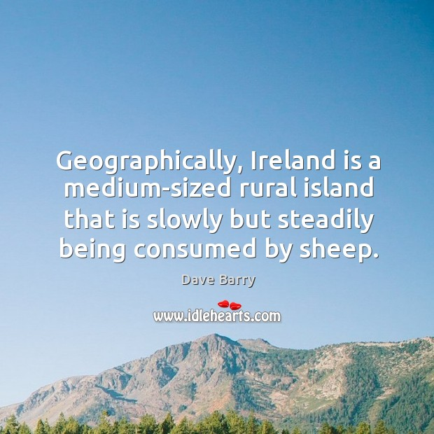 Geographically, ireland is a medium-sized rural island that is slowly but steadily being consumed by sheep. Image