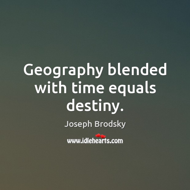 Geography blended with time equals destiny. Joseph Brodsky Picture Quote