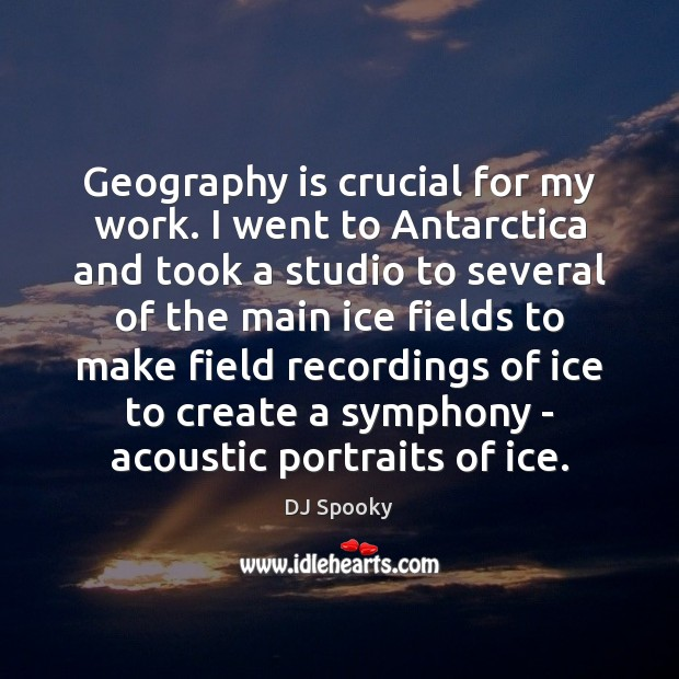 Geography is crucial for my work. I went to Antarctica and took DJ Spooky Picture Quote