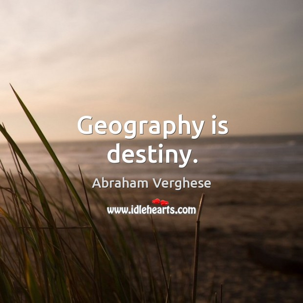 Geography is destiny. Abraham Verghese Picture Quote