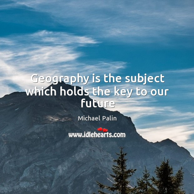 Geography is the subject which holds the key to our future Michael Palin Picture Quote