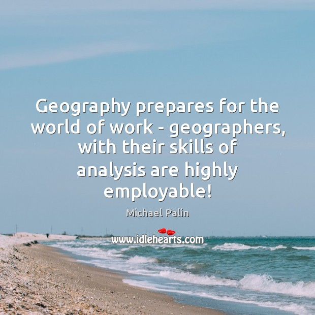 Geography prepares for the world of work – geographers, with their skills Michael Palin Picture Quote