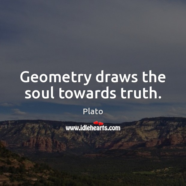 Geometry draws the soul towards truth. Plato Picture Quote