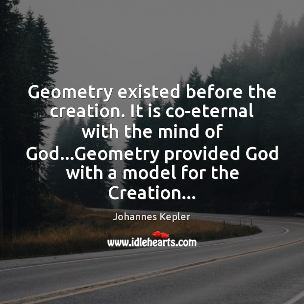 Geometry existed before the creation. It is co-eternal with the mind of Image
