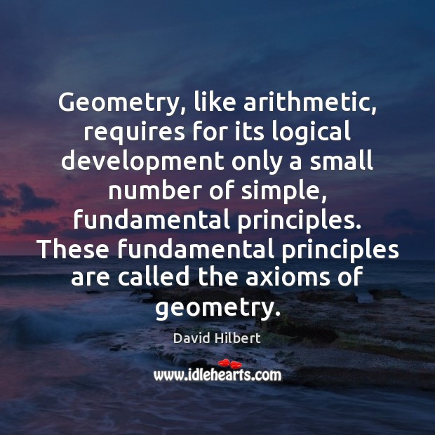 Geometry, like arithmetic, requires for its logical development only a small number David Hilbert Picture Quote