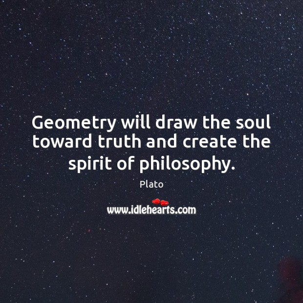 Geometry will draw the soul toward truth and create the spirit of philosophy. Plato Picture Quote