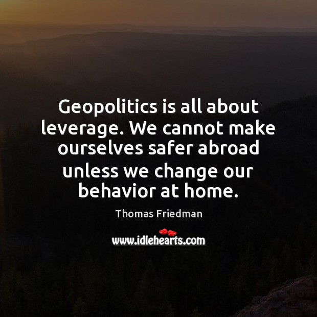 Geopolitics is all about leverage. We cannot make ourselves safer abroad unless Thomas Friedman Picture Quote