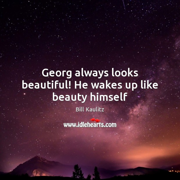Image, Georg always looks beautiful! He wakes up like beauty himself