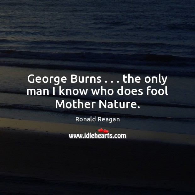 Image, George Burns . . . the only man I know who does fool Mother Nature.