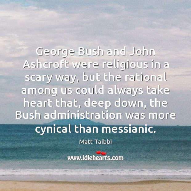 Image, George Bush and John Ashcroft were religious in a scary way, but
