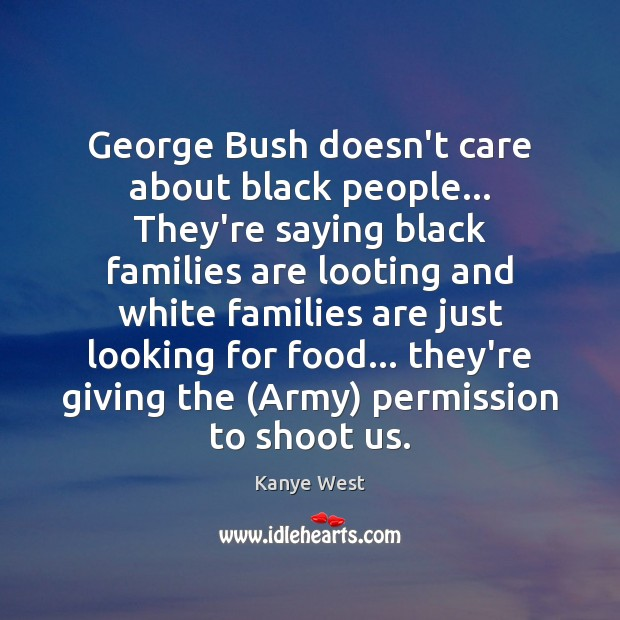 George Bush doesn't care about black people… They're saying black families are Image