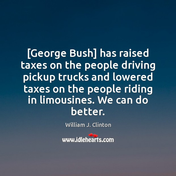 [George Bush] has raised taxes on the people driving pickup trucks and Image