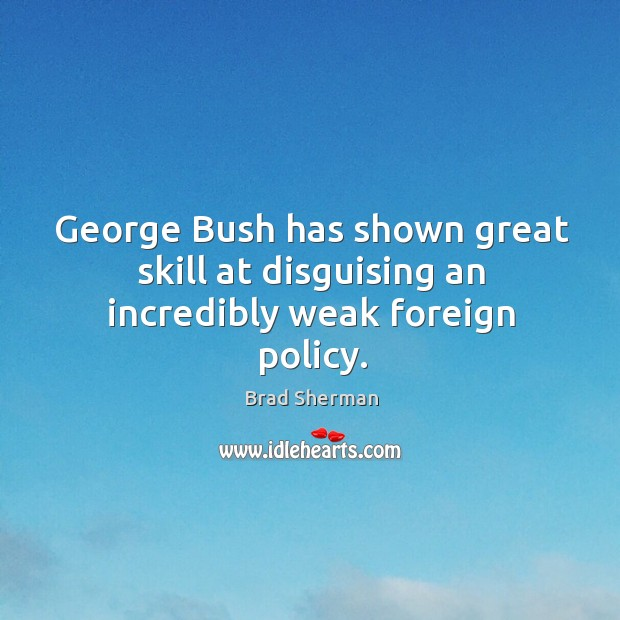 Image, George bush has shown great skill at disguising an incredibly weak foreign policy.