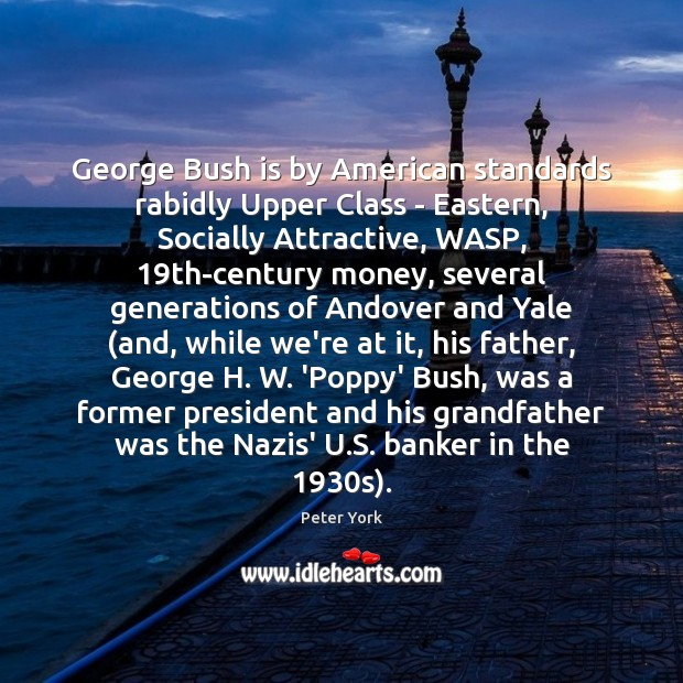 George Bush is by American standards rabidly Upper Class – Eastern, Socially Peter York Picture Quote