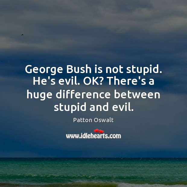 Image, George Bush is not stupid. He's evil. OK? There's a huge difference