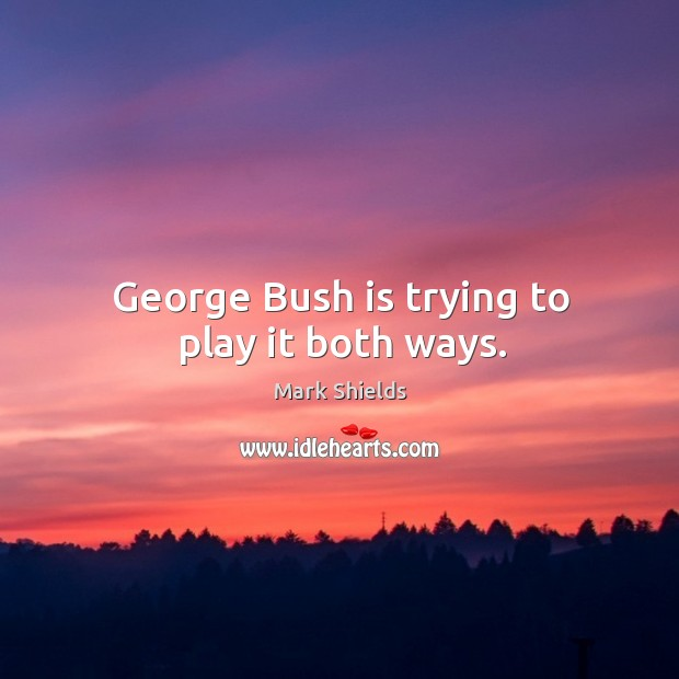 George bush is trying to play it both ways. Mark Shields Picture Quote