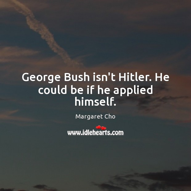 Image, George Bush isn't Hitler. He could be if he applied himself.
