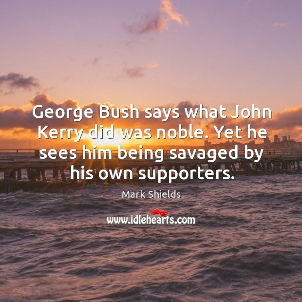 George bush says what john kerry did was noble. Yet he sees him being savaged by his own supporters. Mark Shields Picture Quote