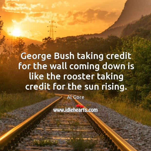 George bush taking credit for the wall coming down is like the rooster taking credit for the sun rising. Image