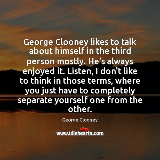 George Clooney likes to talk about himself in the third person mostly. George Clooney Picture Quote