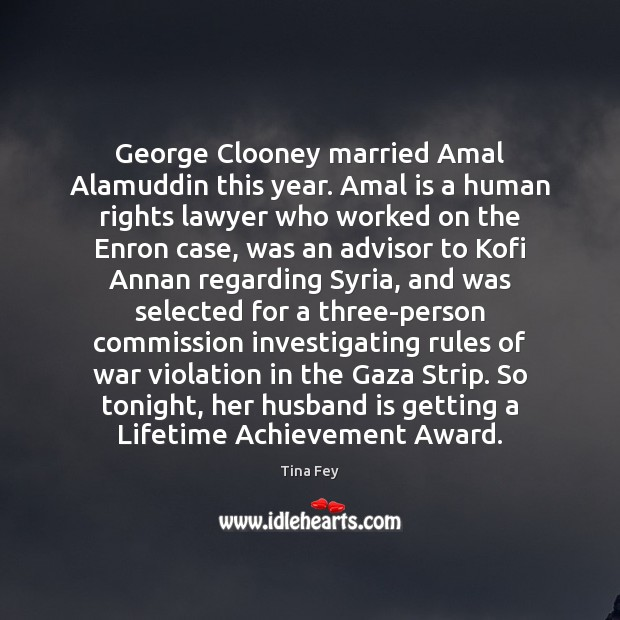 George Clooney married Amal Alamuddin this year. Amal is a human rights Tina Fey Picture Quote